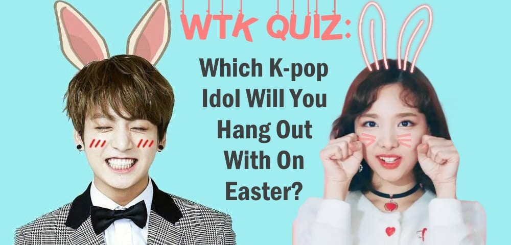 WTK QUIZ: Which K-pop Idol Will You Hang Out With On Easter?